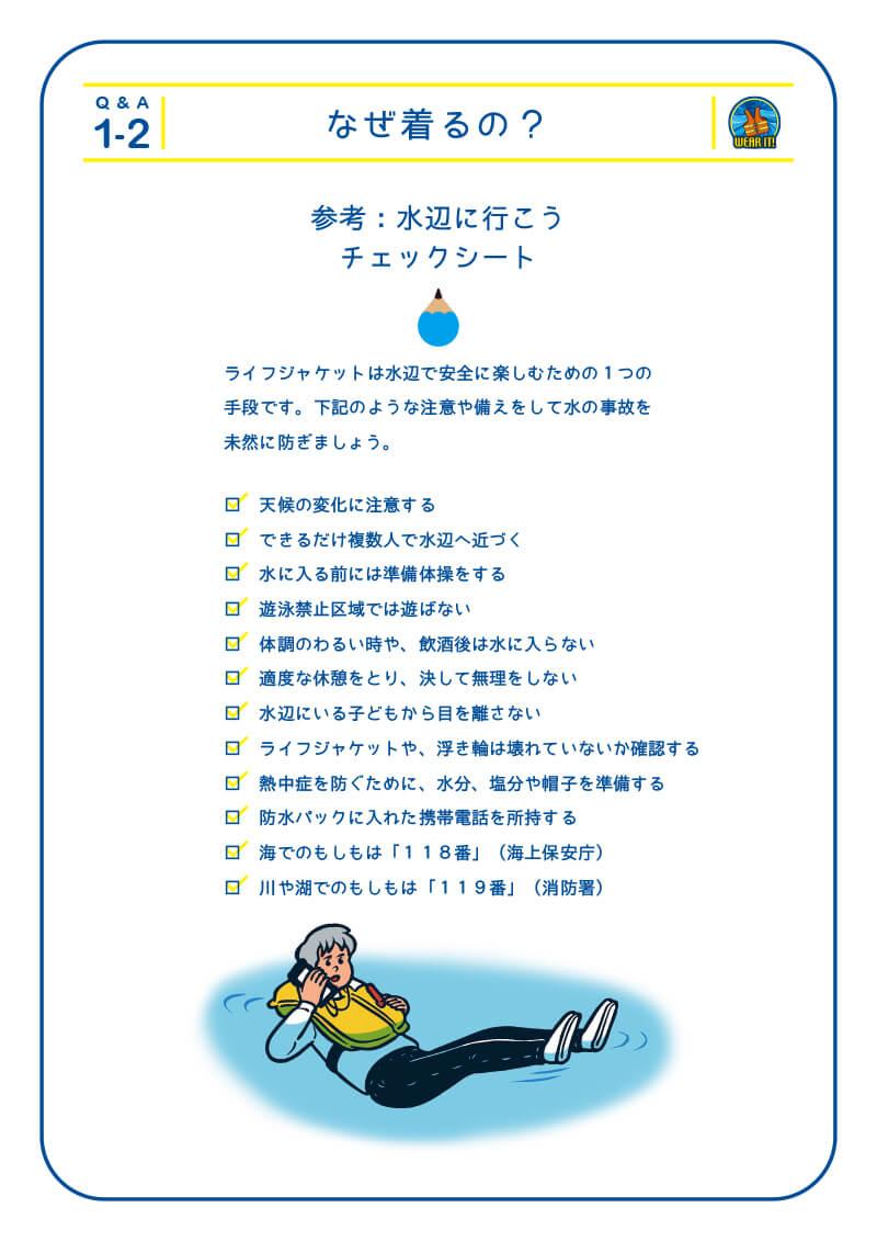 1-2 なぜ着るの?参考:水辺に行こう チェックシート ライフジャケットは水辺で安全に楽しむための1つの 手段です。下記のような注意や備えをして水の事故を 未然に防ぎましょう。 □ 天候の変化に注意する □ できるだけ複数人で水辺へ近づく □ 水に入る前には準備体操をする □ 遊泳禁止区域では遊ばない □ 体調のわるい時や、飲酒後は水に入らない □ 適度な休憩をとり、決して無理をしない □ 水辺にいる子どもから目を離さない □ ライフジャケットや、浮き輪は壊れていないか確認する □ 熱中症を防ぐために、水分、塩分や帽子を準備する □ 防水パックに入れた携帯電話を所持する □ 海でのもしもは「118番」(海上保安庁) □ 川や湖でのもしもは「119番」(消防署)
